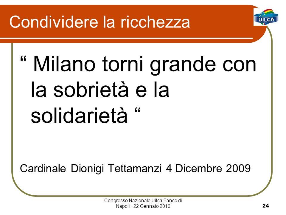 Congresso Nazionale Uilca Banco di Napoli - 22 Gennaio 201024 Condividere la ricchezza Milano torni grande con la sobrietà e la solidarietà Cardinale Dionigi Tettamanzi 4 Dicembre 2009