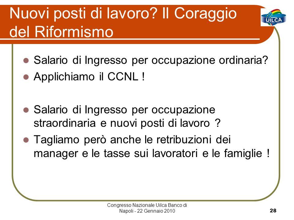 Congresso Nazionale Uilca Banco di Napoli - 22 Gennaio 201028 Nuovi posti di lavoro? Il Coraggio del Riformismo Salario di Ingresso per occupazione or