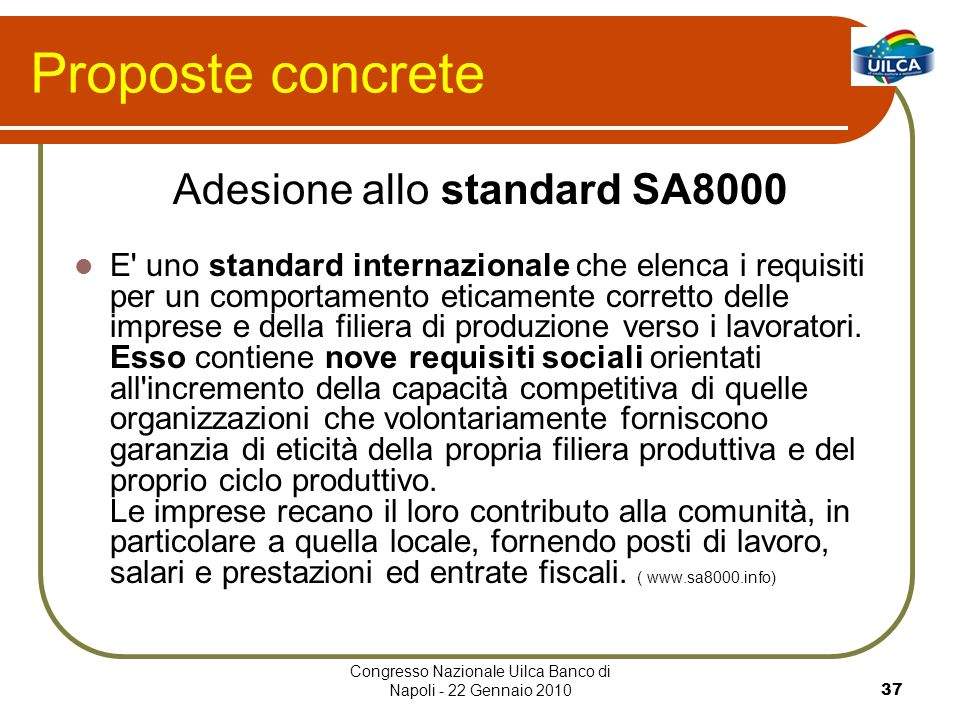 Congresso Nazionale Uilca Banco di Napoli - 22 Gennaio 201037 Proposte concrete Adesione allo standard SA8000 E uno standard internazionale che elenca i requisiti per un comportamento eticamente corretto delle imprese e della filiera di produzione verso i lavoratori.