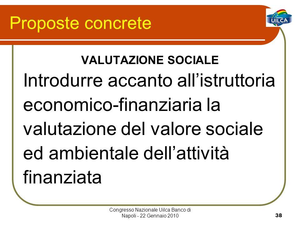 Congresso Nazionale Uilca Banco di Napoli - 22 Gennaio 201038 Proposte concrete VALUTAZIONE SOCIALE Introdurre accanto allistruttoria economico-finanziaria la valutazione del valore sociale ed ambientale dellattività finanziata