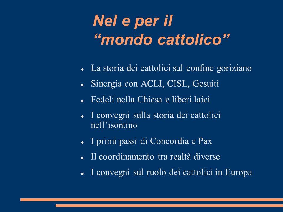 Nel e per il mondo cattolico La storia dei cattolici sul confine goriziano Sinergia con ACLI, CISL, Gesuiti Fedeli nella Chiesa e liberi laici I conve