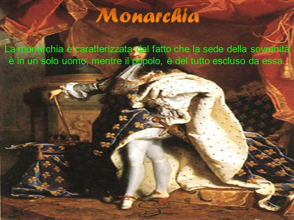 La monarchia è caratterizzata dal fatto che la sede della sovranità è in un solo uomo, mentre il popolo, è del tutto escluso da essa.