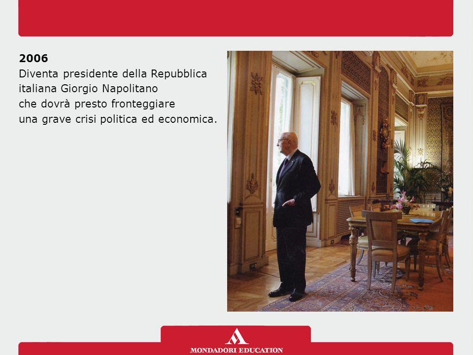 2006 Diventa presidente della Repubblica italiana Giorgio Napolitano che dovrà presto fronteggiare una grave crisi politica ed economica.
