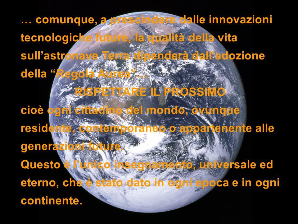 … comunque, a prescindere dalle innovazioni tecnologiche future, la qualità della vita sullastronave Terra dipenderà dalladozione della Regola Aurea…