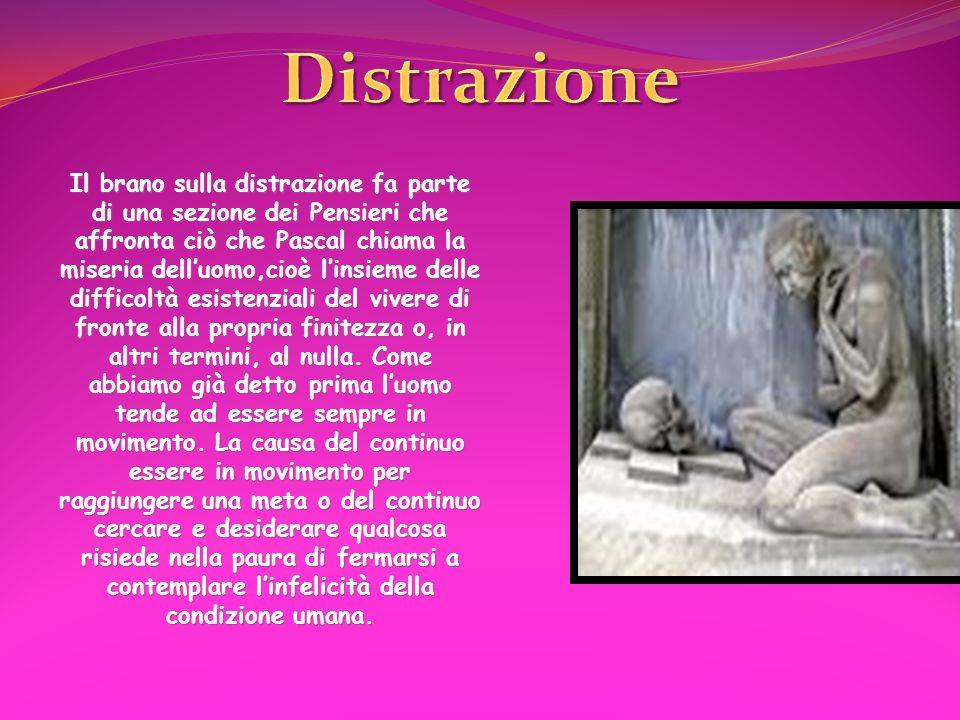 Il brano sulla distrazione fa parte di una sezione dei Pensieri che affronta ciò che Pascal chiama la miseria delluomo,cioè linsieme delle difficoltà