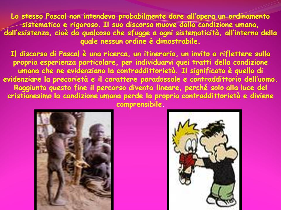 Lo stesso Pascal non intendeva probabilmente dare allopera un ordinamento sistematico e rigoroso. Il suo discorso muove dalla condizione umana, dalles