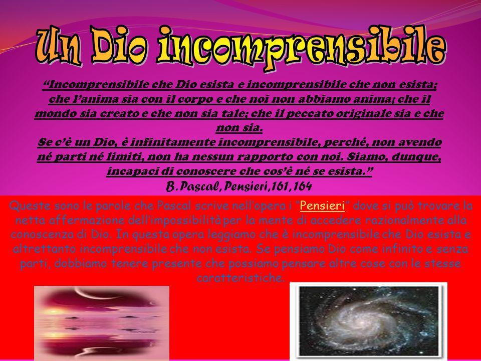 Incomprensibile che Dio esista e incomprensibile che non esista; che lanima sia con il corpo e che noi non abbiamo anima; che il mondo sia creato e ch