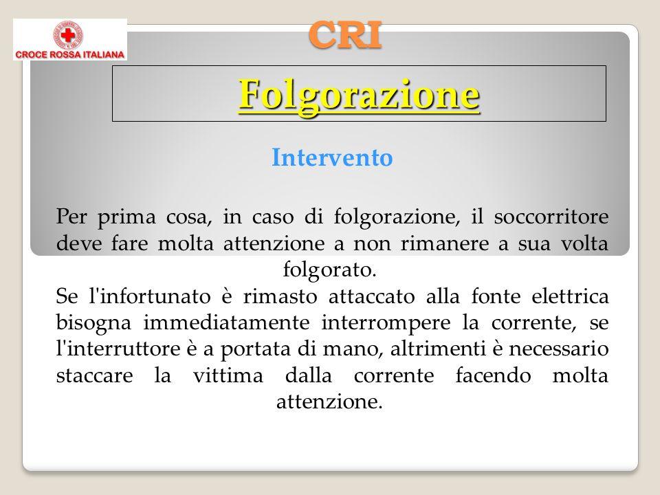 CRI Folgorazione Intervento Per prima cosa, in caso di folgorazione, il soccorritore deve fare molta attenzione a non rimanere a sua volta folgorato.