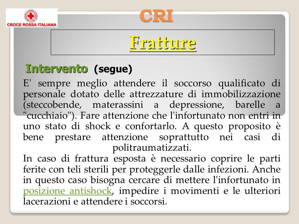 CRI Fratture Intervento Intervento (segue) E sempre meglio attendere il soccorso qualificato di personale dotato delle attrezzature di immobilizzazione (steccobende, materassini a depressione, barelle a cucchiaio ).