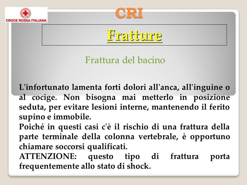 CRI Fratture L'infortunato lamenta forti dolori all'anca, all'inguine o al cocige. Non bisogna mai metterlo in posizione seduta, per evitare lesioni i