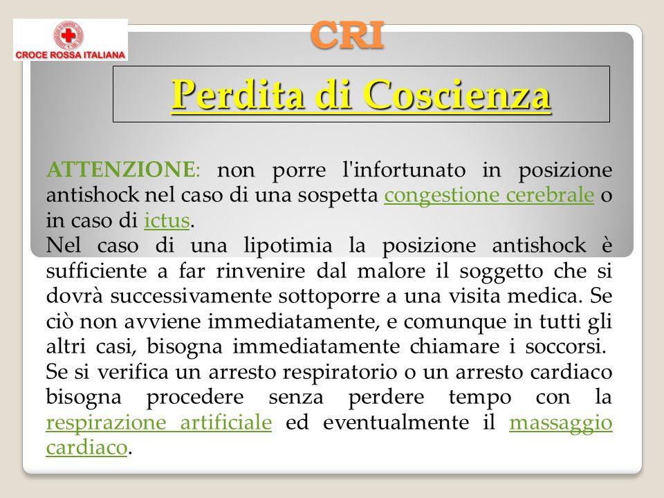CRI Perdita di Coscienza ATTENZIONE: non porre l'infortunato in posizione antishock nel caso di una sospetta congestione cerebrale o in caso di ictus.