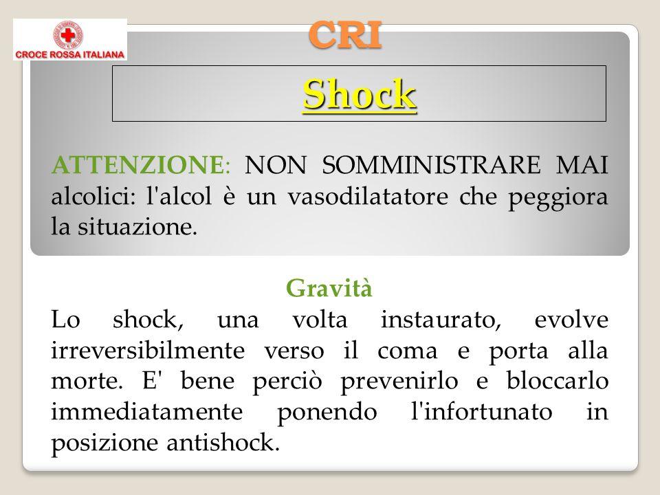 CRI Shock ATTENZIONE: NON SOMMINISTRARE MAI alcolici: l alcol è un vasodilatatore che peggiora la situazione.