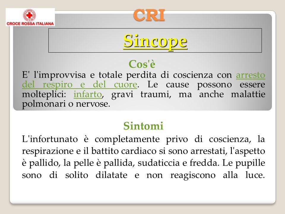 CRI Sincope Cos'è E' l'improvvisa e totale perdita di coscienza con arresto del respiro e del cuore. Le cause possono essere molteplici: infarto, grav