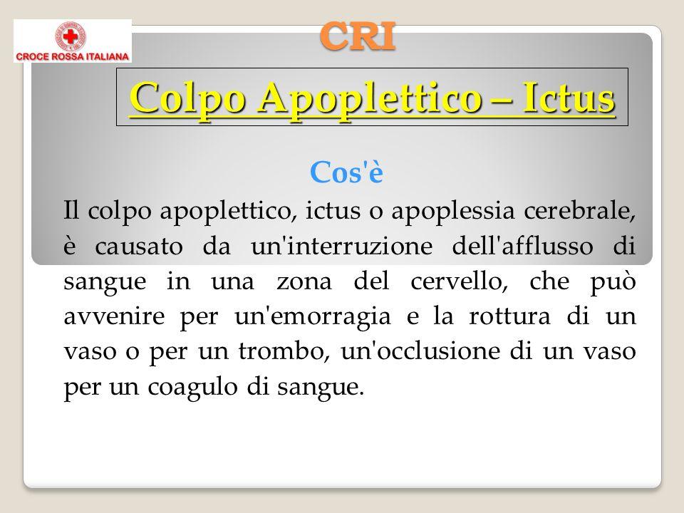 CRI Cos è Il colpo apoplettico, ictus o apoplessia cerebrale, è causato da un interruzione dell afflusso di sangue in una zona del cervello, che può avvenire per un emorragia e la rottura di un vaso o per un trombo, un occlusione di un vaso per un coagulo di sangue.