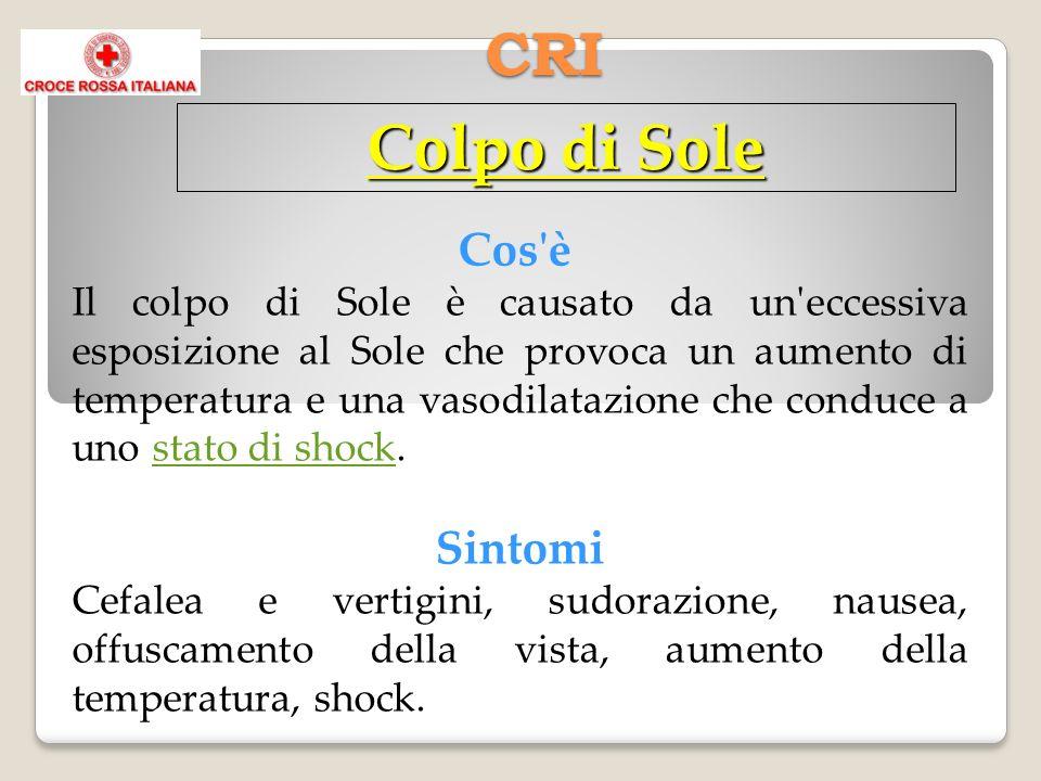 CRI Colpo di Sole Cos'è Il colpo di Sole è causato da un'eccessiva esposizione al Sole che provoca un aumento di temperatura e una vasodilatazione che