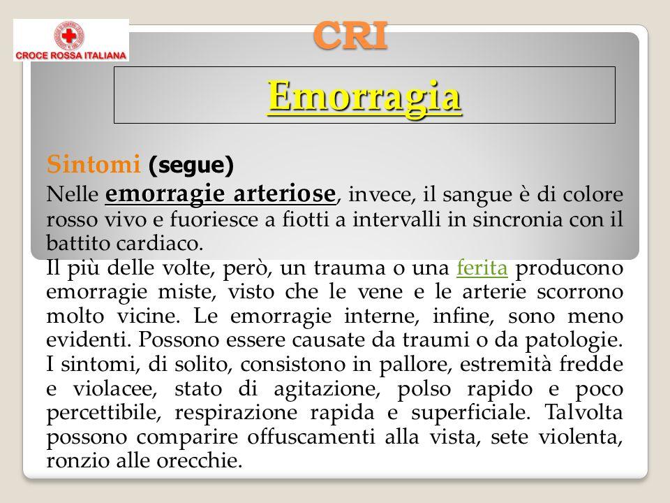 CRI Emorragia Sintomi (segue) emorragie arteriose Nelle emorragie arteriose, invece, il sangue è di colore rosso vivo e fuoriesce a fiotti a intervalli in sincronia con il battito cardiaco.
