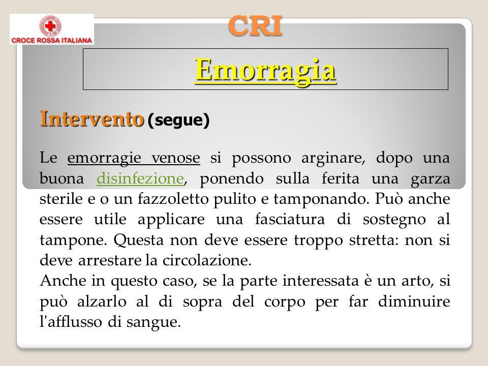 CRI Emorragia Intervento Intervento (segue) Le emorragie venose si possono arginare, dopo una buona disinfezione, ponendo sulla ferita una garza sterile e o un fazzoletto pulito e tamponando.
