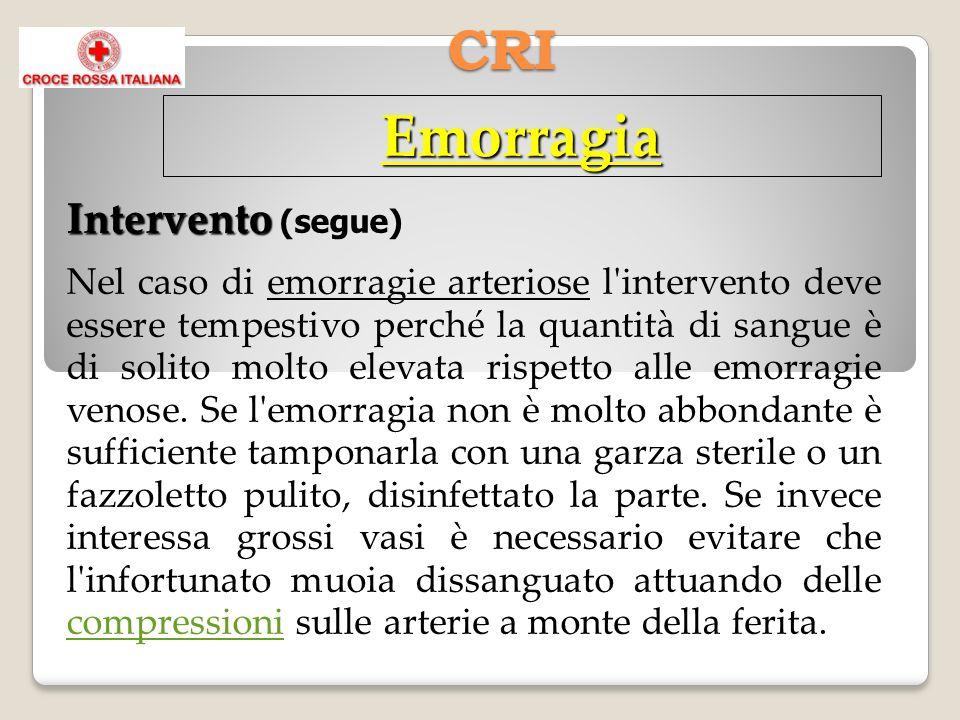 CRI Emorragia Intervento Intervento (segue) Nel caso di emorragie arteriose l intervento deve essere tempestivo perché la quantità di sangue è di solito molto elevata rispetto alle emorragie venose.