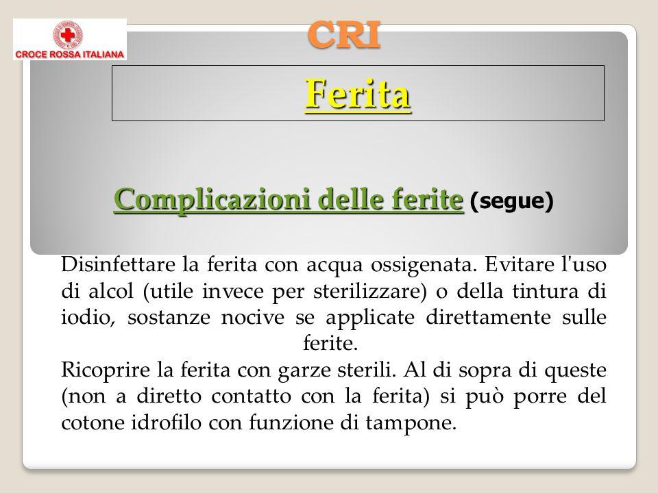 CRI Ferita Complicazioni delle ferite Complicazioni delle ferite (segue) Disinfettare la ferita con acqua ossigenata. Evitare l'uso di alcol (utile in
