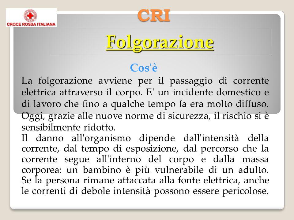 CRI Folgorazione Cos'è La folgorazione avviene per il passaggio di corrente elettrica attraverso il corpo. E' un incidente domestico e di lavoro che f