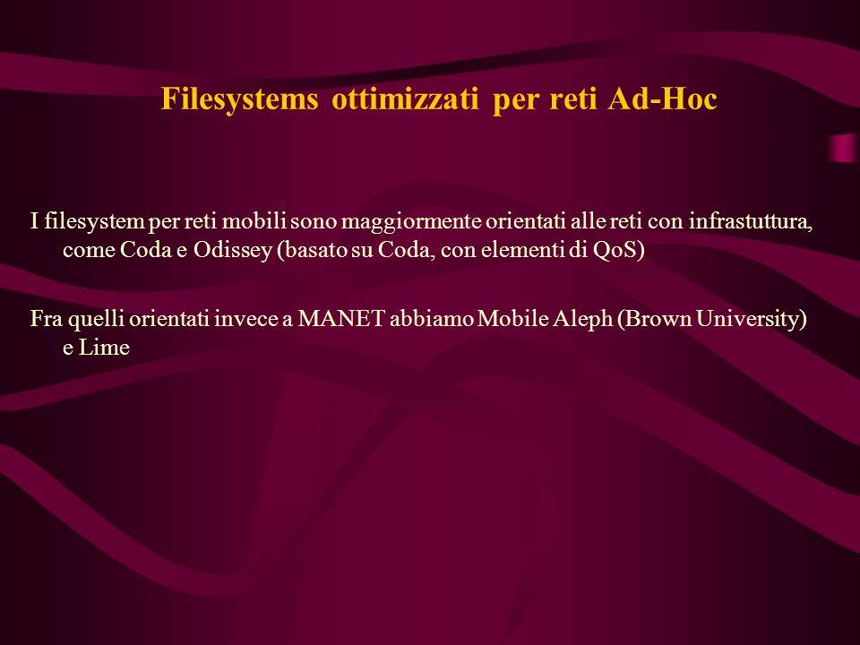Filesystems ottimizzati per reti Ad-Hoc I filesystem per reti mobili sono maggiormente orientati alle reti con infrastuttura, come Coda e Odissey (basato su Coda, con elementi di QoS) Fra quelli orientati invece a MANET abbiamo Mobile Aleph (Brown University) e Lime