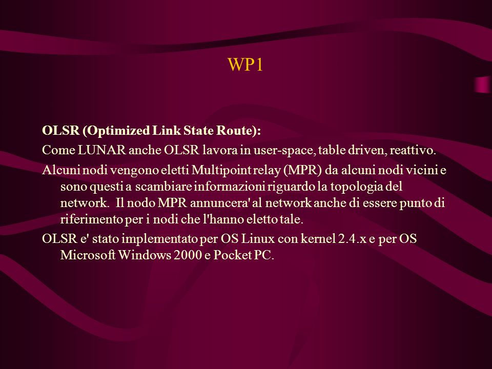 WP1 OLSR (Optimized Link State Route): Come LUNAR anche OLSR lavora in user-space, table driven, reattivo. Alcuni nodi vengono eletti Multipoint relay