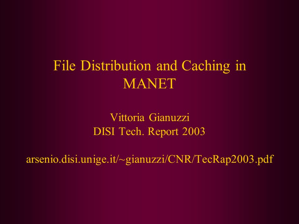 File Distribution and Caching in MANET Vittoria Gianuzzi DISI Tech. Report 2003 arsenio.disi.unige.it/~gianuzzi/CNR/TecRap2003.pdf