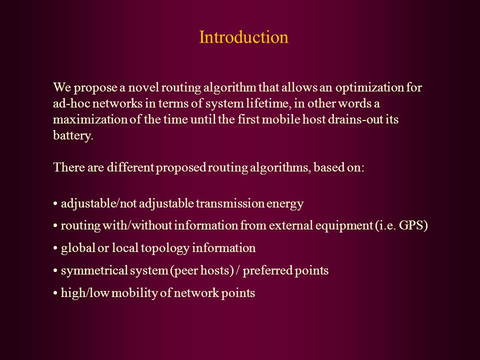 Introduction We propose a novel routing algorithm that allows an optimization for ad-hoc networks in terms of system lifetime, in other words a maximi