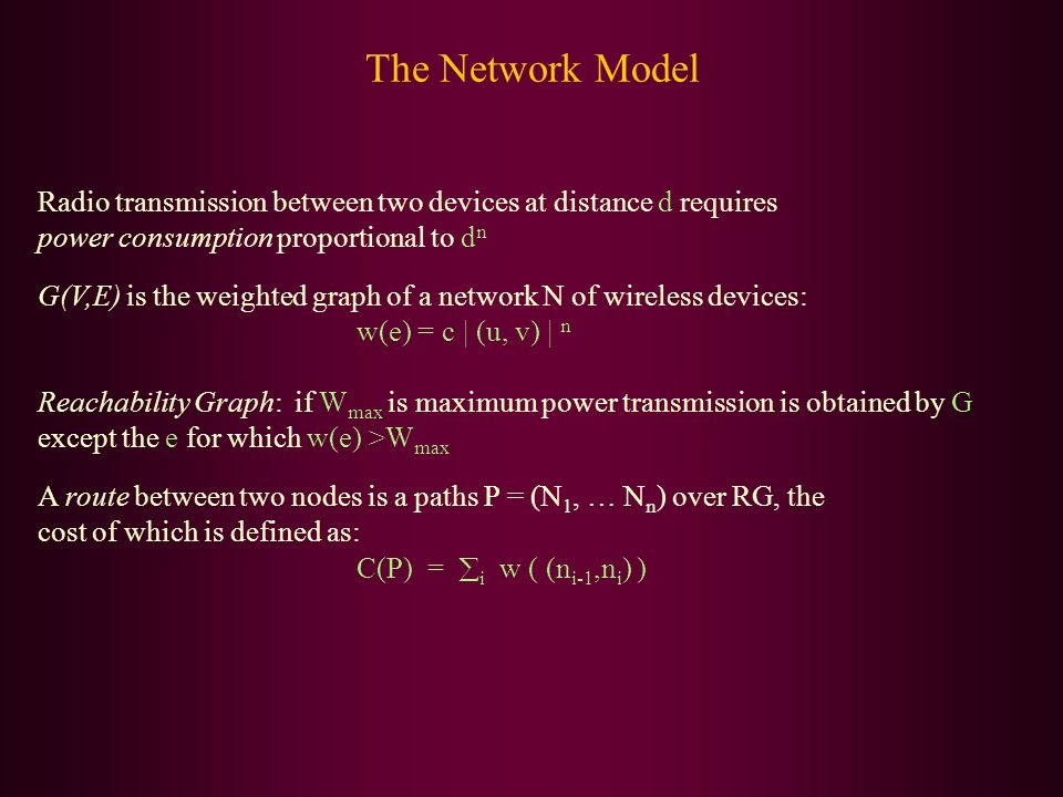 The Network Model Radio transmission between two devices at distance d requires power consumption proportional to d n G(V,E) is the weighted graph of