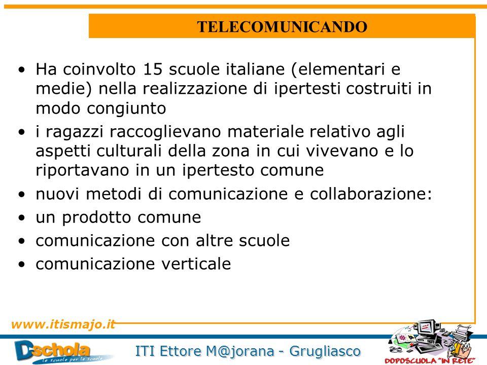 www.itismajo.it ITI Ettore M@jorana - Grugliasco TELECOMUNICANDO Ha coinvolto 15 scuole italiane (elementari e medie) nella realizzazione di ipertesti