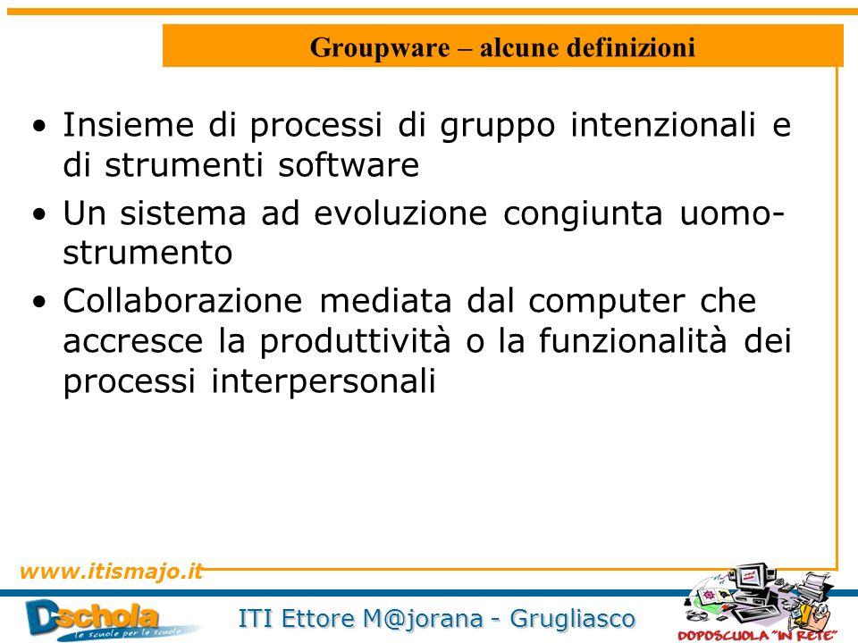 www.itismajo.it ITI Ettore M@jorana - Grugliasco Groupware – alcune definizioni Insieme di processi di gruppo intenzionali e di strumenti software Un