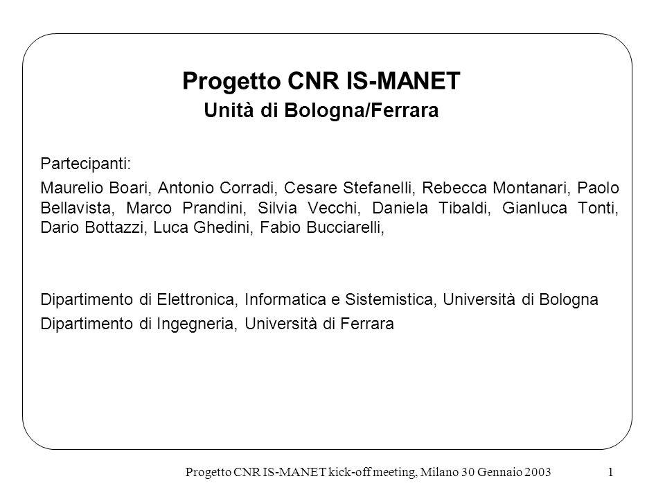 Progetto CNR IS-MANET kick-off meeting, Milano 30 Gennaio 20031 Progetto CNR IS-MANET Unità di Bologna/Ferrara Partecipanti: Maurelio Boari, Antonio C