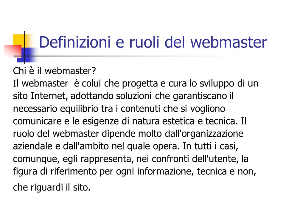 Definizioni e ruoli del webmaster Chi è il webmaster? Il webmaster è colui che progetta e cura lo sviluppo di un sito Internet, adottando soluzioni ch
