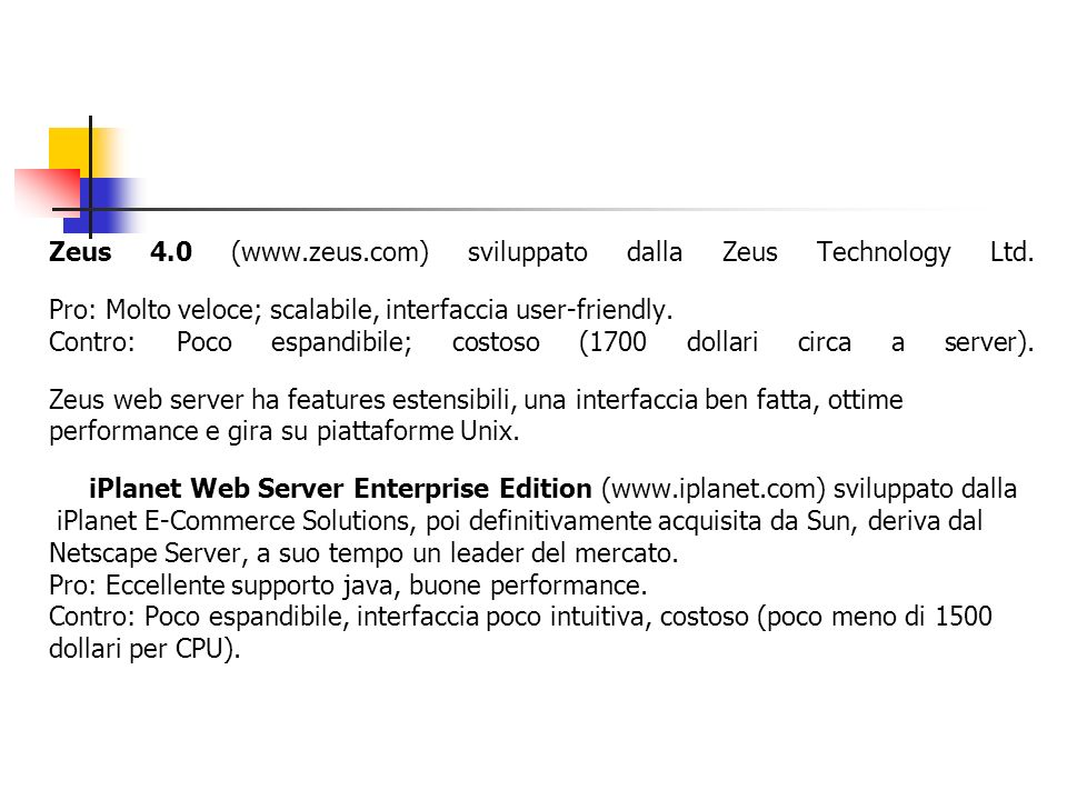 Zeus 4.0 (www.zeus.com) sviluppato dalla Zeus Technology Ltd. Pro: Molto veloce; scalabile, interfaccia user-friendly. Contro: Poco espandibile; costo