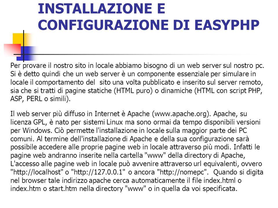 INSTALLAZIONE E CONFIGURAZIONE DI EASYPHP Per provare il nostro sito in locale abbiamo bisogno di un web server sul nostro pc. Si è detto quindi che u