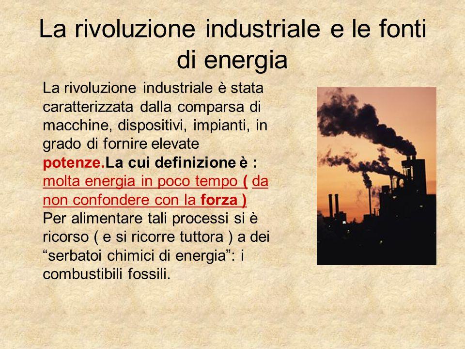 La rivoluzione industriale e le fonti di energia La rivoluzione industriale è stata caratterizzata dalla comparsa di macchine, dispositivi, impianti,