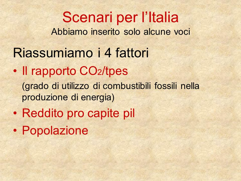 Scenari per lItalia Abbiamo inserito solo alcune voci Riassumiamo i 4 fattori Il rapporto CO 2 /tpes (grado di utilizzo di combustibili fossili nella