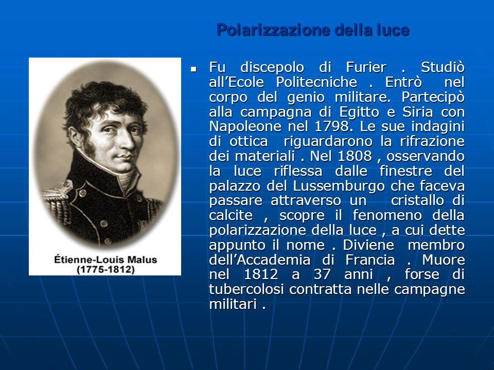 Polarizzazione della luce Fu discepolo di Furier. Studiò allEcole Politecniche. Entrò nel corpo del genio militare. Partecipò alla campagna di Egitto