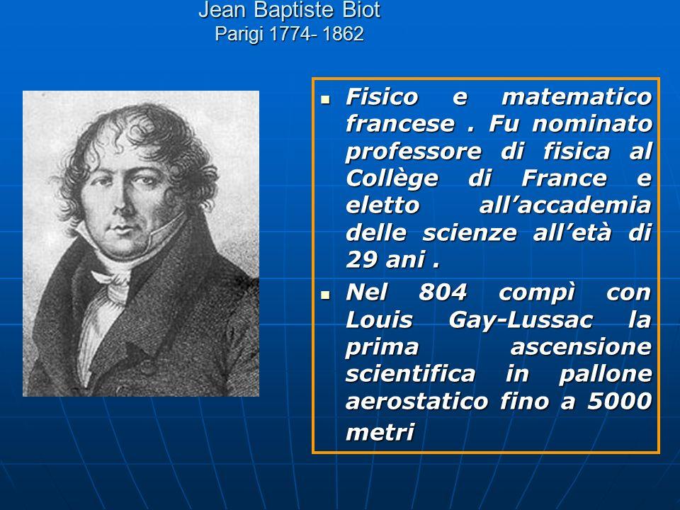 Jean Baptiste Biot Parigi 1774- 1862 Fisico e matematico francese. Fu nominato professore di fisica al Collège di France e eletto allaccademia delle s