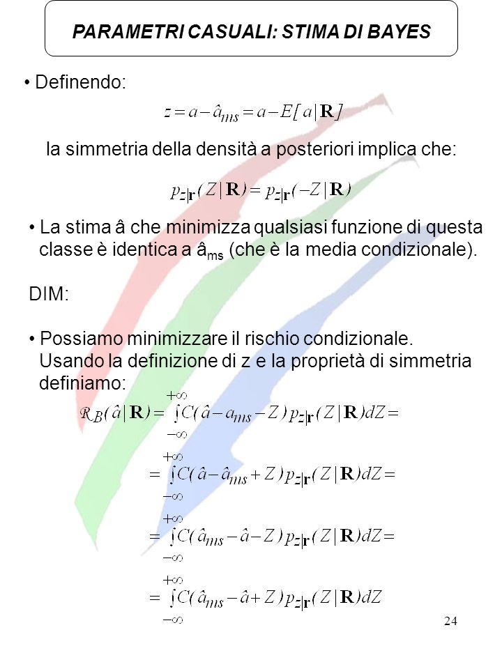 24 PARAMETRI CASUALI: STIMA DI BAYES Definendo: la simmetria della densità a posteriori implica che: La stima â che minimizza qualsiasi funzione di qu