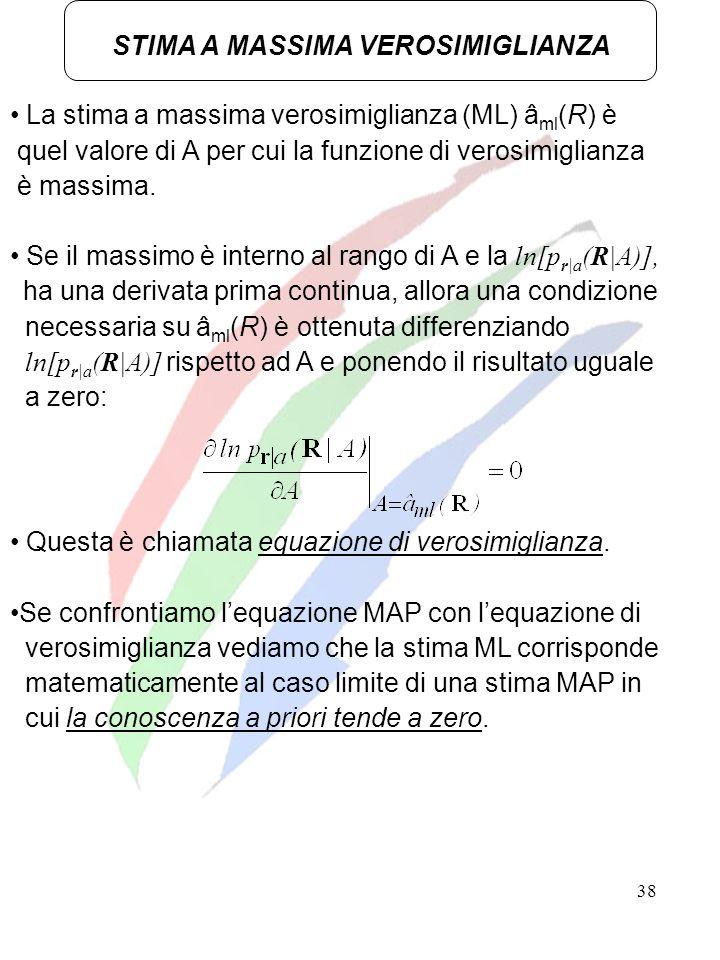 38 STIMA A MASSIMA VEROSIMIGLIANZA La stima a massima verosimiglianza (ML) â ml (R) è quel valore di A per cui la funzione di verosimiglianza è massim