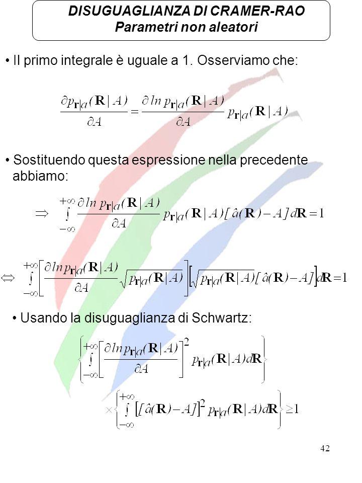 42 DISUGUAGLIANZA DI CRAMER-RAO Parametri non aleatori Il primo integrale è uguale a 1. Osserviamo che: Sostituendo questa espressione nella precedent