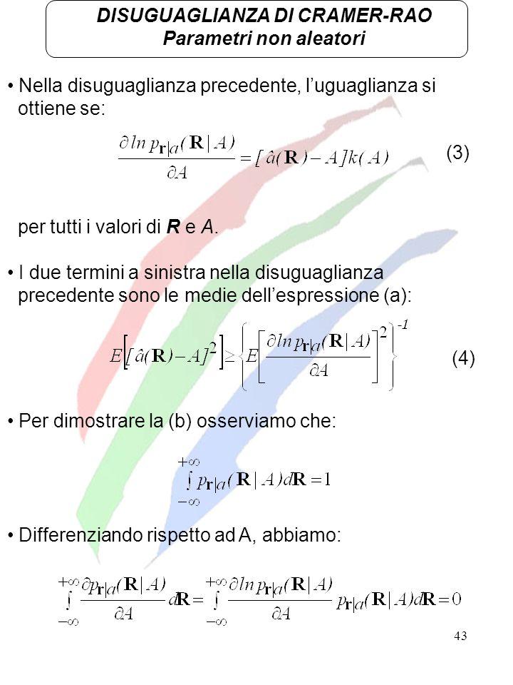 43 DISUGUAGLIANZA DI CRAMER-RAO Parametri non aleatori Nella disuguaglianza precedente, luguaglianza si ottiene se: per tutti i valori di R e A. I due