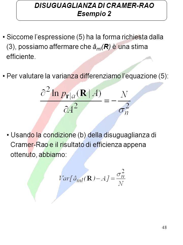 48 DISUGUAGLIANZA DI CRAMER-RAO Esempio 2 Siccome lespressione (5) ha la forma richiesta dalla (3), possiamo affermare che â ml (R) è una stima effici