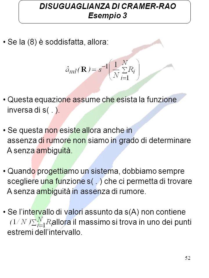 52 DISUGUAGLIANZA DI CRAMER-RAO Esempio 3 Se la (8) è soddisfatta, allora: Questa equazione assume che esista la funzione inversa di s(. ). Se questa