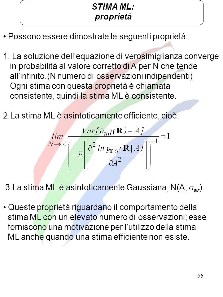56 STIMA ML: proprietà Possono essere dimostrate le seguenti proprietà: 1. La soluzione dellequazione di verosimiglianza converge in probabilità al va