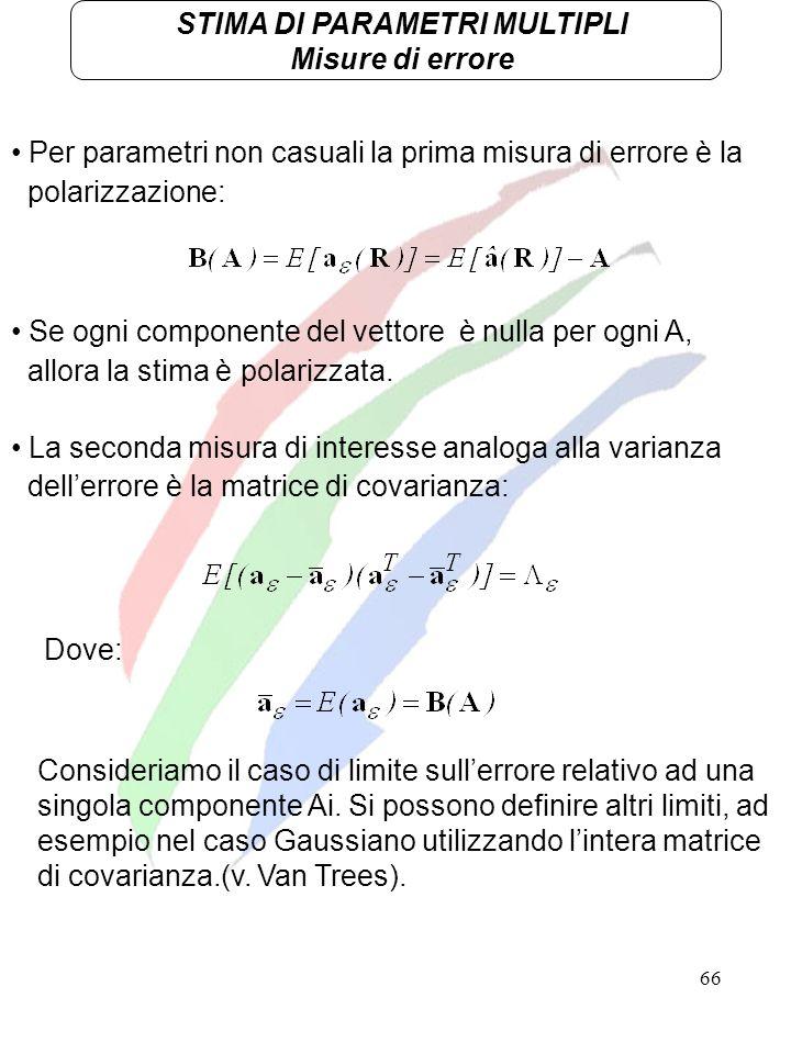 66 STIMA DI PARAMETRI MULTIPLI Misure di errore Per parametri non casuali la prima misura di errore è la polarizzazione: Se ogni componente del vettor