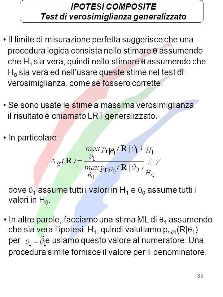 88 IPOTESI COMPOSITE Test di verosimiglianza generalizzato Il limite di misurazione perfetta suggerisce che una procedura logica consista nello stimar