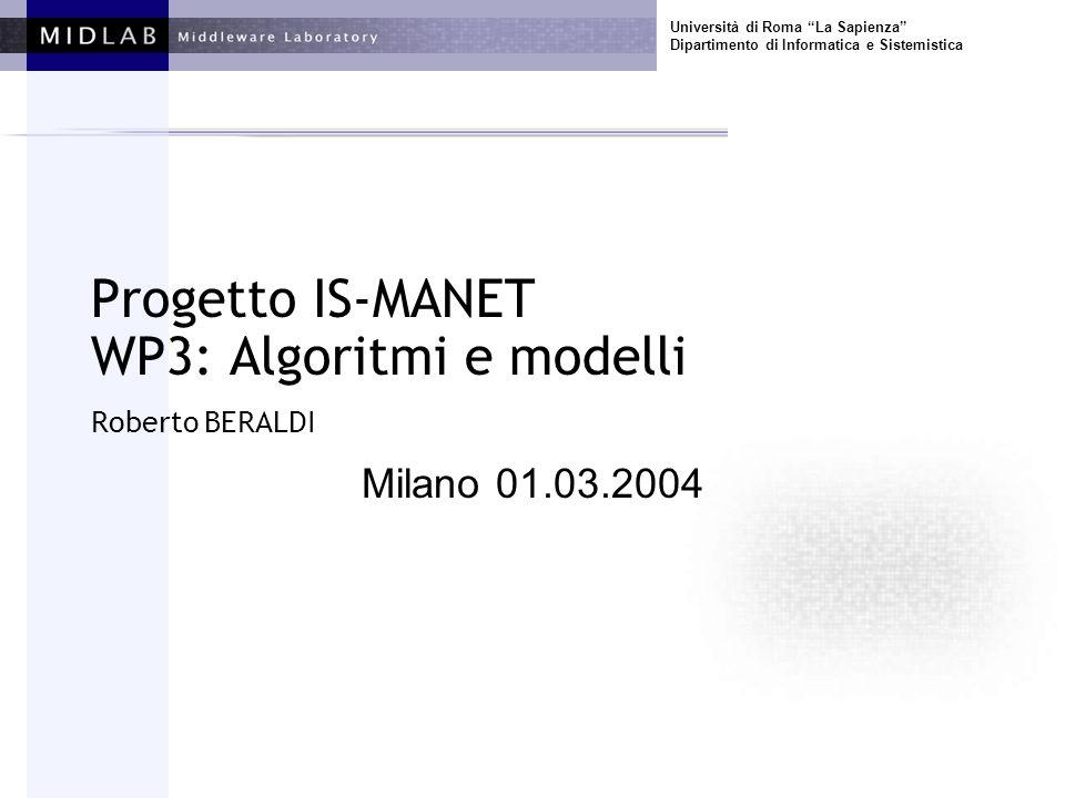 Università di Roma La Sapienza Dipartimento di Informatica e Sistemistica Progetto IS-MANET WP3: Algoritmi e modelli Roberto BERALDI Milano 01.03.2004