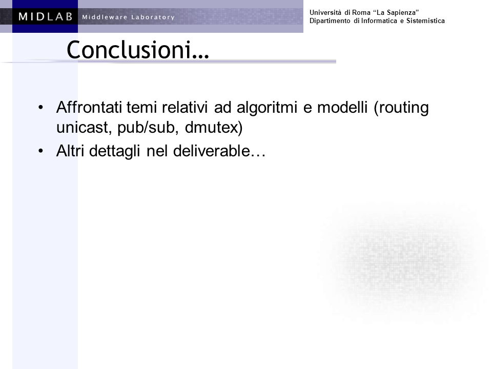 Università di Roma La Sapienza Dipartimento di Informatica e Sistemistica Conclusioni… Affrontati temi relativi ad algoritmi e modelli (routing unicast, pub/sub, dmutex) Altri dettagli nel deliverable…